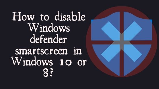 How to disable Windows defender smartscreen in Windows 10 or 8
